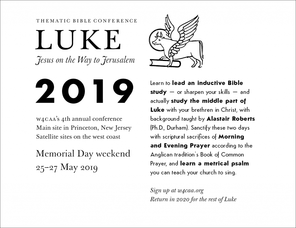 Advertisement for 2019 Thematic Bible Conference. Learn to lead an inductive Bible study – or sharpen your skills – and actually study the middle part of Luke with your brethren in Christ, with background taught by Alastair Roberts (Ph.D., Durham). Sanctify these two days with scriptural sacrifices of Morning and Evening Prayer according to the Anglican tradition's Book of Common Prayer, and learn a metrical psalm you can teach your church to sing.